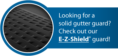 Looking for a solid gutter guard? Check out our E-Z-Shield® solid aluminum gutter guard!
