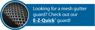 Looking for a mesh gutter guard? Check out our E-Z-Quick® guard!
